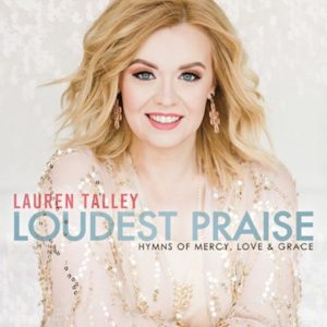 Lauren Talley: Loudest Praise: Hymns of Mercy, Love And Grace.